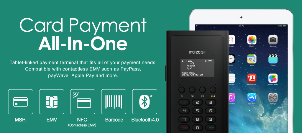Card Payment All-In-One Tablet-linked payment terminal that fits all of your payment needs.Compatible with contactless EMV such as PayPass, payWave, Apple Pay and more.